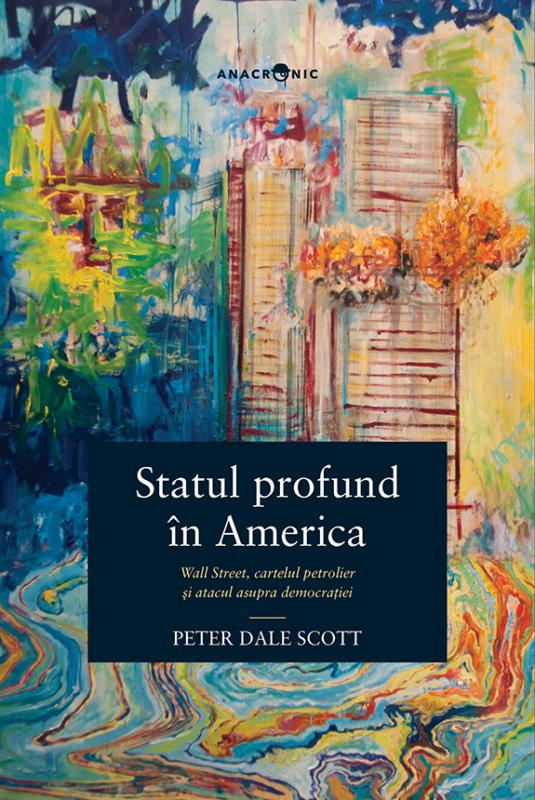 Statul profund în America. Wall Street, cartelul petrolier și atacul asupra democrației